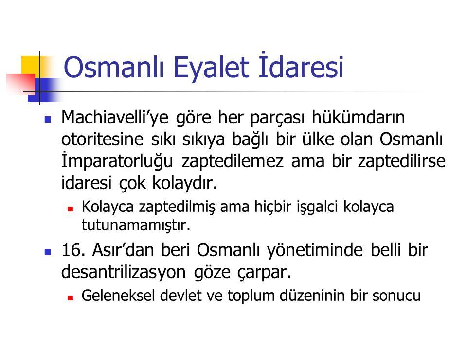 Osmanlı Eyalet İdaresi Machiavelli'ye göre her parçası hükümdarın otoritesine sıkı sıkıya bağlı bir ülke olan Osmanlı İmparatorluğu zaptedilemez ama bir zaptedilirse idaresi çok kolaydır.