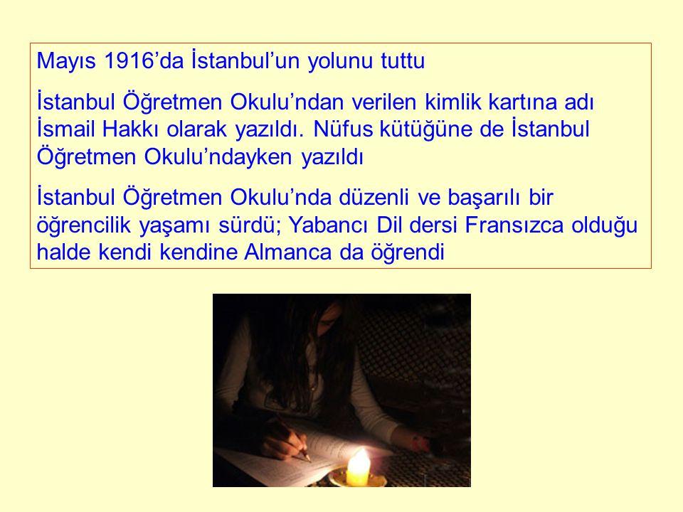 Mayıs 1916'da İstanbul'un yolunu tuttu İstanbul Öğretmen Okulu'ndan verilen kimlik kartına adı İsmail Hakkı olarak yazıldı. Nüfus kütüğüne de İstanbul