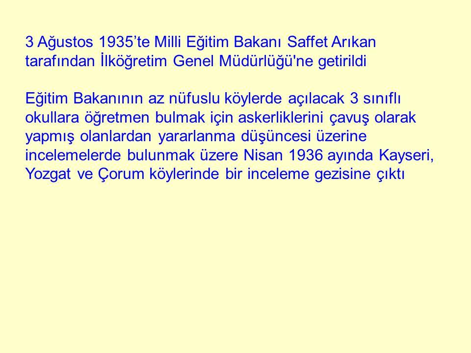 3 Ağustos 1935'te Milli Eğitim Bakanı Saffet Arıkan tarafından İlköğretim Genel Müdürlüğü'ne getirildi Eğitim Bakanının az nüfuslu köylerde açılacak 3