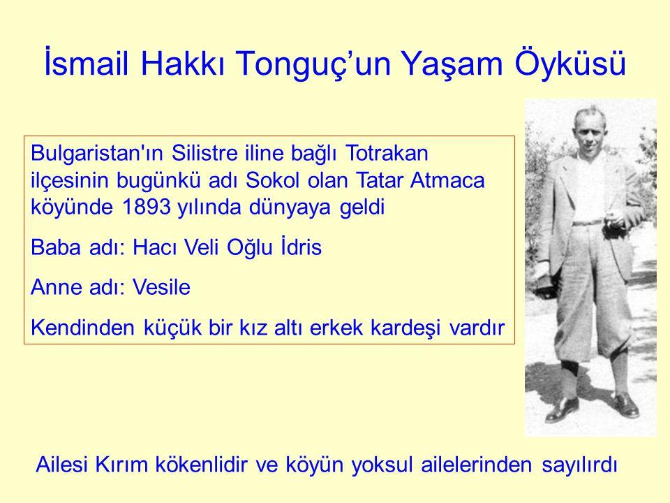 İsmail Hakkı Tonguç'un Yaşam Öyküsü Bulgaristan'ın Silistre iline bağlı Totrakan ilçesinin bugünkü adı Sokol olan Tatar Atmaca köyünde 1893 yılında dü