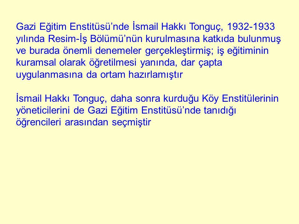 Gazi Eğitim Enstitüsü'nde İsmail Hakkı Tonguç, 1932-1933 yılında Resim-İş Bölümü'nün kurulmasına katkıda bulunmuş ve burada önemli denemeler gerçekleş