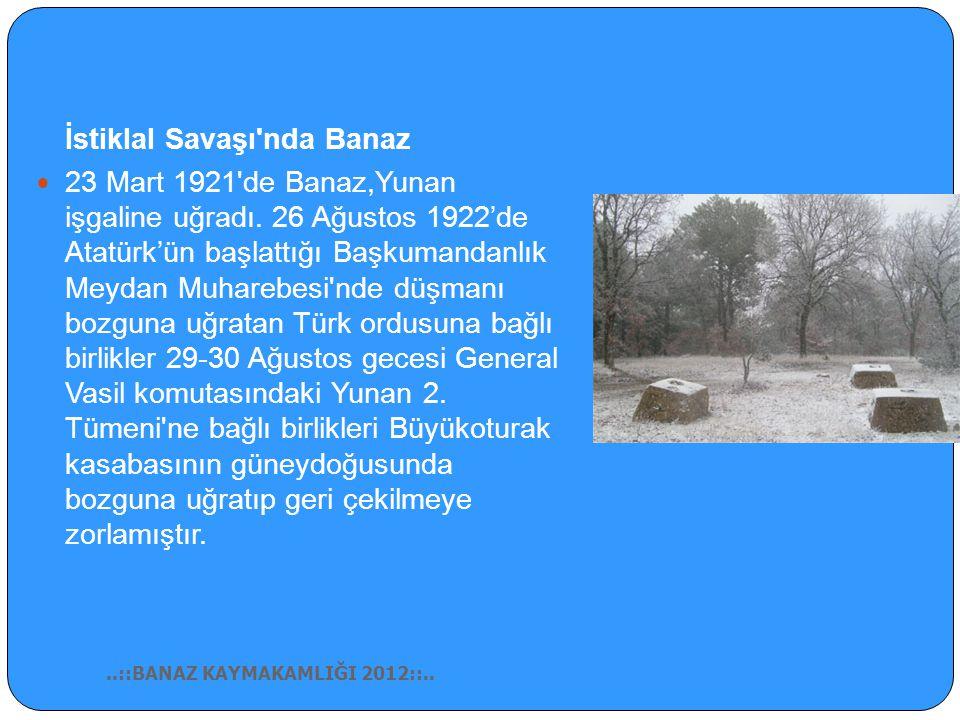 İstiklal Savaşı nda Banaz 23 Mart 1921 de Banaz,Yunan işgaline uğradı.