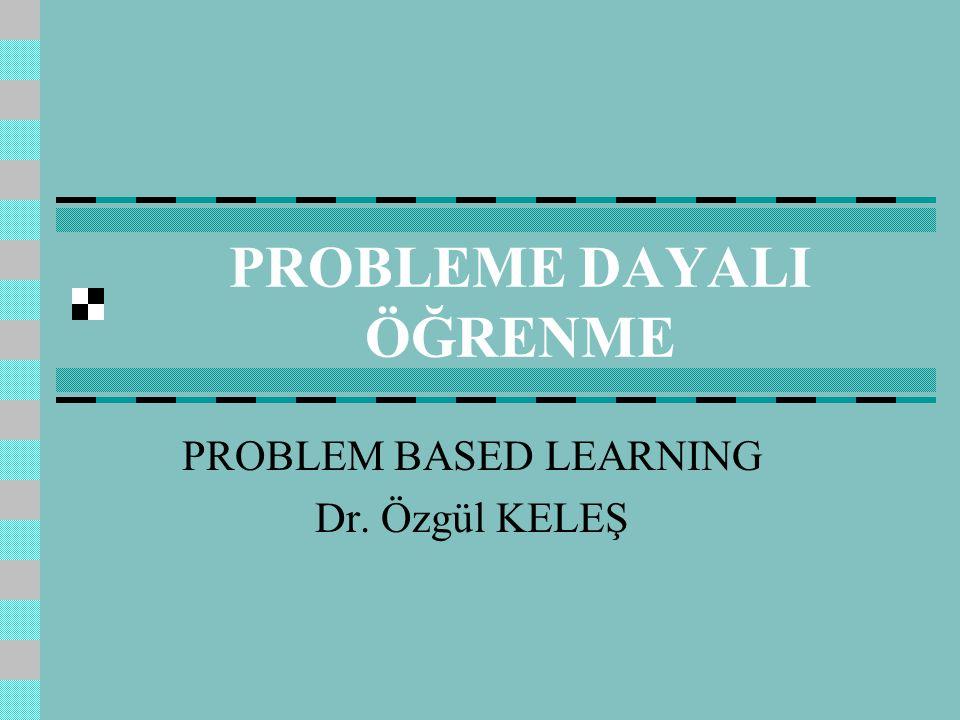 PROBLEME DAYALI ÖĞRENME PROBLEM BASED LEARNING Dr. Özgül KELEŞ
