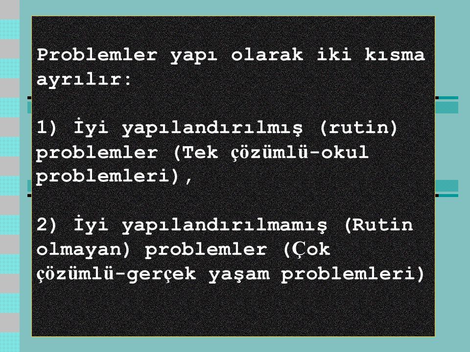 Problemler yapı olarak iki kısma ayrılır: 1) İyi yapılandırılmış (rutin) problemler (Tek çö z ü ml ü -okul problemleri), 2) İyi yapılandırılmamış (Rutin olmayan) problemler ( Ç ok çö z ü ml ü -ger ç ek yaşam problemleri)