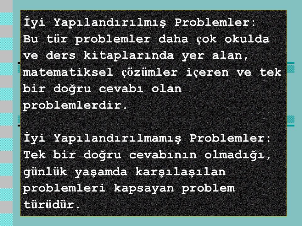 İyi Yapılandırılmış Problemler: Bu t ü r problemler daha ç ok okulda ve ders kitaplarında yer alan, matematiksel çö z ü mler i ç eren ve tek bir doğru cevabı olan problemlerdir.
