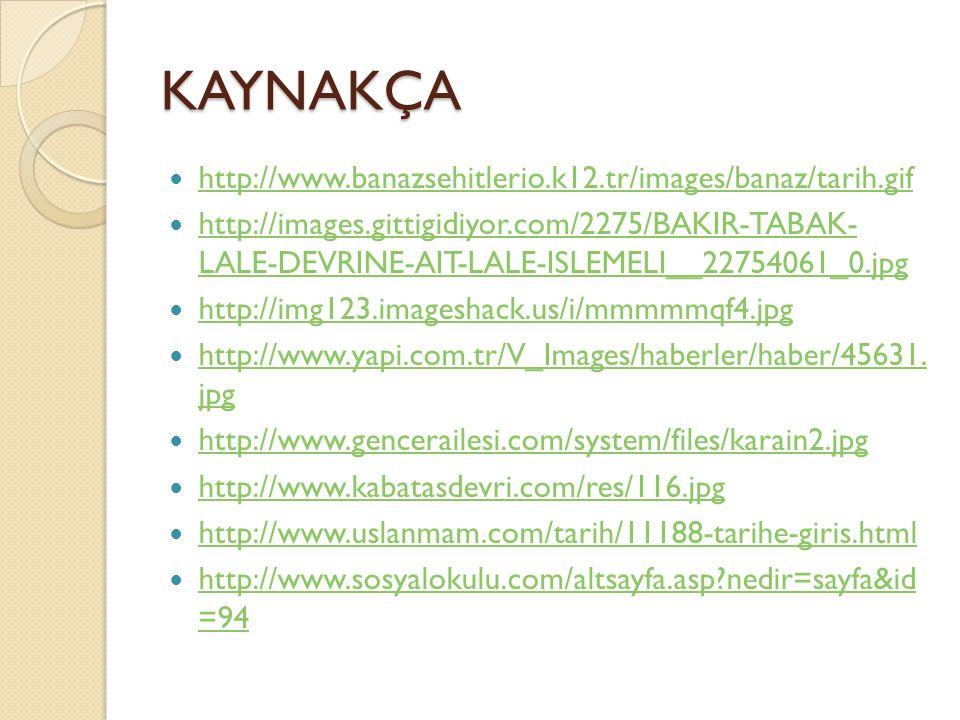 KAYNAKÇA http://www.banazsehitlerio.k12.tr/images/banaz/tarih.gif http://images.gittigidiyor.com/2275/BAKIR-TABAK- LALE-DEVRINE-AIT-LALE-ISLEMELI__22754061_0.jpg http://images.gittigidiyor.com/2275/BAKIR-TABAK- LALE-DEVRINE-AIT-LALE-ISLEMELI__22754061_0.jpg http://img123.imageshack.us/i/mmmmmqf4.jpg http://www.yapi.com.tr/V_Images/haberler/haber/45631.