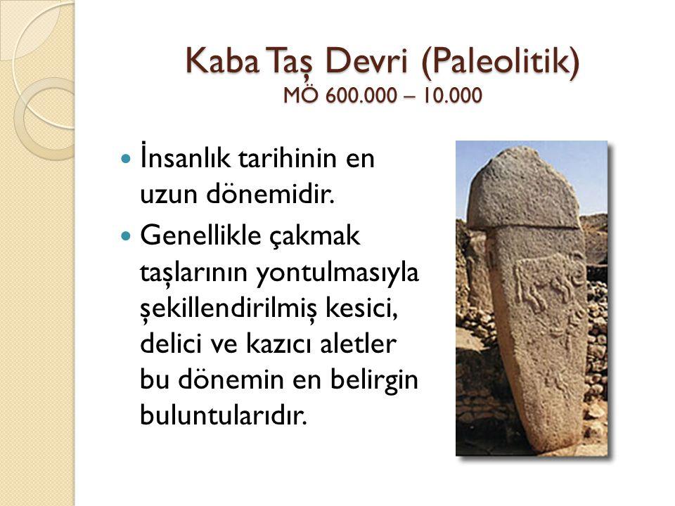 Kaba Taş Devri (Paleolitik) MÖ 600.000 – 10.000 İ nsanlık tarihinin en uzun dönemidir. Genellikle çakmak taşlarının yontulmasıyla şekillendirilmiş kes