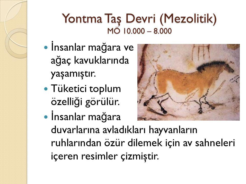 Yontma Taş Devri (Mezolitik) MÖ 10.000 – 8.000 İ nsanlar ma ğ ara ve a ğ aç kavuklarında yaşamıştır. Tüketici toplum özelli ğ i görülür. İ nsanlar ma