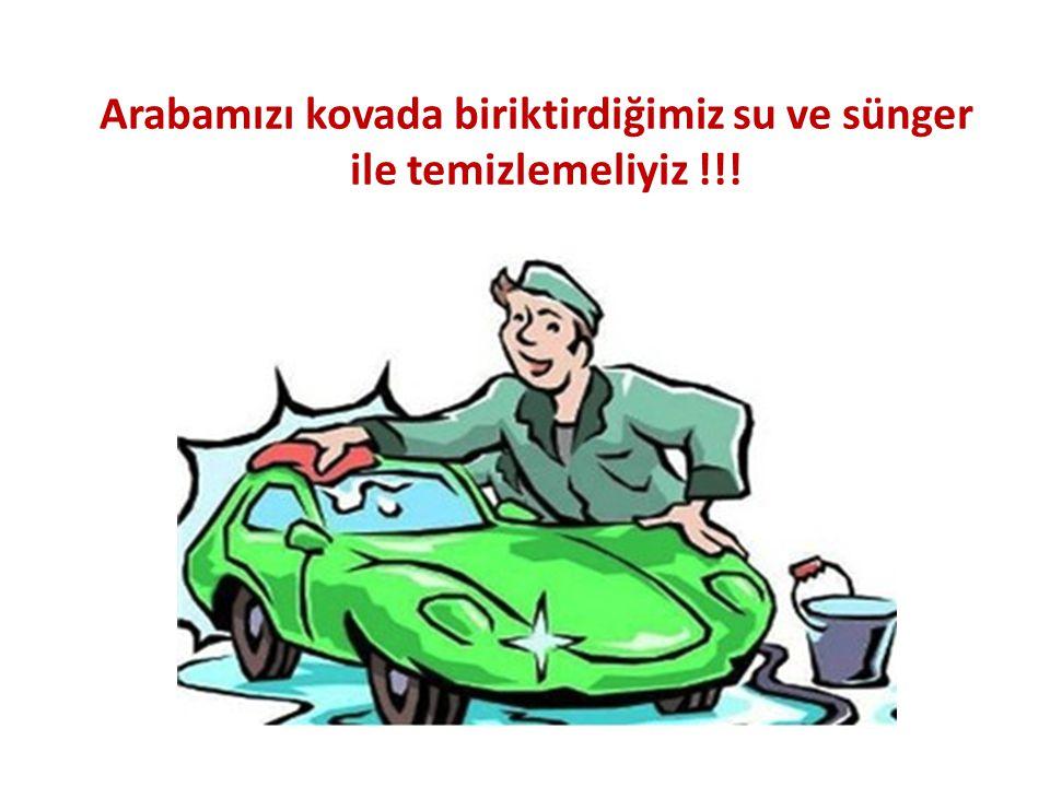 Arabamızı kovada biriktirdiğimiz su ve sünger ile temizlemeliyiz !!!