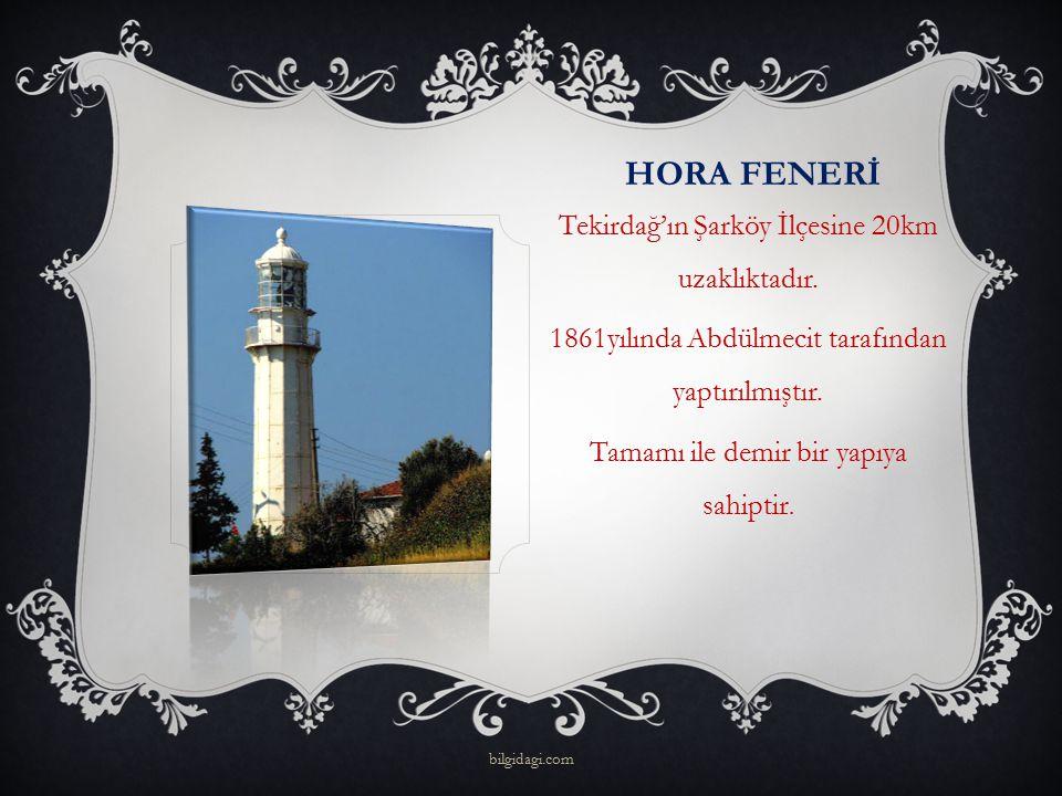 HORA FENERİ Tekirdağ'ın Şarköy İlçesine 20km uzaklıktadır. 1861yılında Abdülmecit tarafından yaptırılmıştır. Tamamı ile demir bir yapıya sahiptir. bil