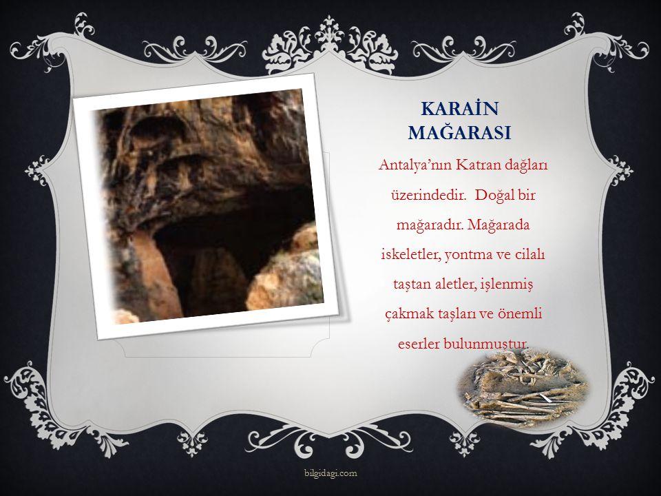 KARAİN MAĞARASI Antalya'nın Katran dağları üzerindedir. Doğal bir mağaradır. Mağarada iskeletler, yontma ve cilalı taştan aletler, işlenmiş çakmak taş