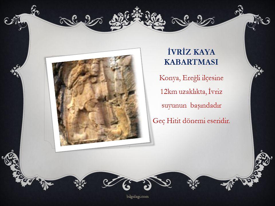 İVRİZ KAYA KABARTMASI Konya, Ereğli ilçesine 12km uzaklıkta, İvriz suyunun başındadır Geç Hitit dönemi eseridir. bilgidagi.com
