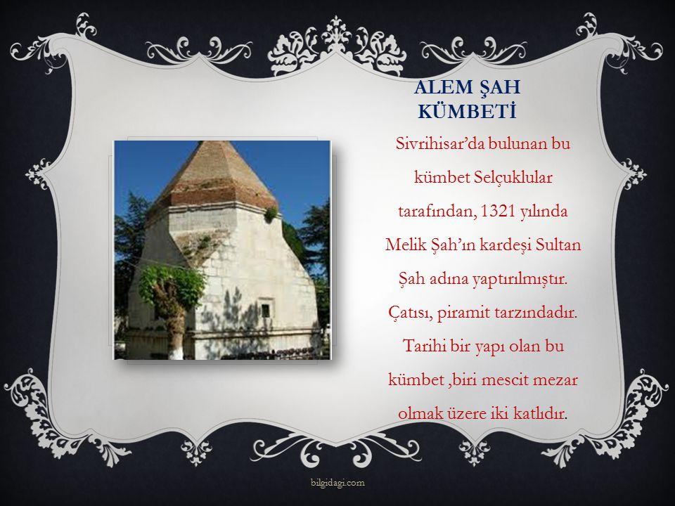 ALEM ŞAH KÜMBETİ Sivrihisar'da bulunan bu kümbet Selçuklular tarafından, 1321 yılında Melik Şah'ın kardeşi Sultan Şah adına yaptırılmıştır. Çatısı, pi