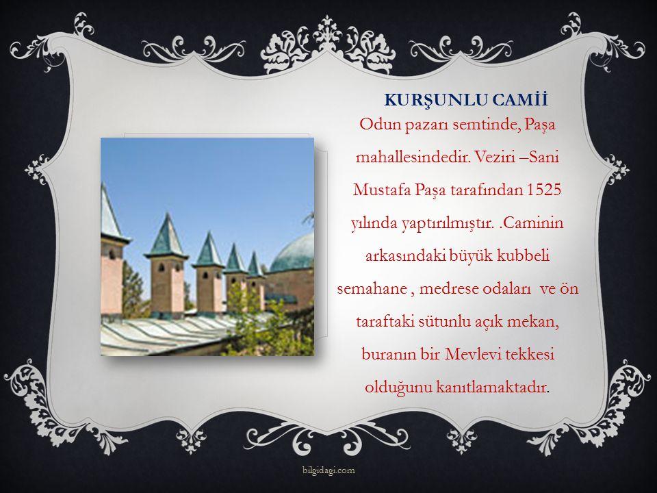 KURŞUNLU CAMİİ Odun pazarı semtinde, Paşa mahallesindedir. Veziri –Sani Mustafa Paşa tarafından 1525 yılında yaptırılmıştır..Caminin arkasındaki büyük