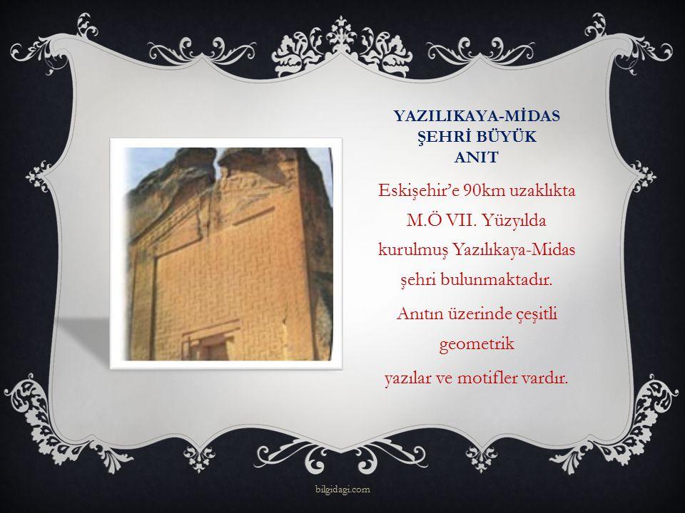 YAZILIKAYA-MİDAS ŞEHRİ BÜYÜK ANIT Eskişehir'e 90km uzaklıkta M.Ö VII. Yüzyılda kurulmuş Yazılıkaya-Midas şehri bulunmaktadır. Anıtın üzerinde çeşitli