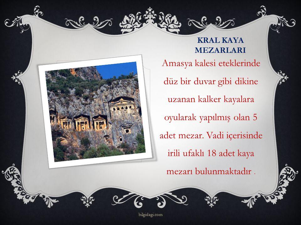 KRAL KAYA MEZARLARI Amasya kalesi eteklerinde düz bir duvar gibi dikine uzanan kalker kayalara oyularak yapılmış olan 5 adet mezar. Vadi içerisinde ir