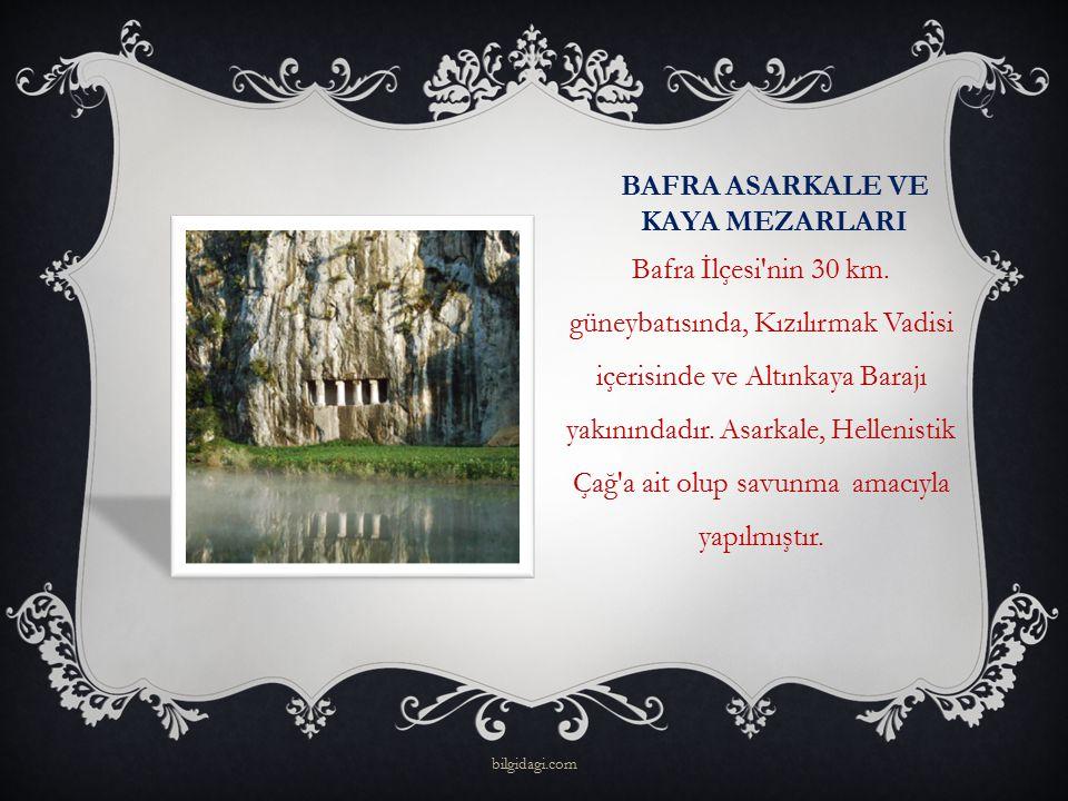 BAFRA ASARKALE VE KAYA MEZARLARI Bafra İlçesi'nin 30 km. güneybatısında, Kızılırmak Vadisi içerisinde ve Altınkaya Barajı yakınındadır. Asarkale, Hell