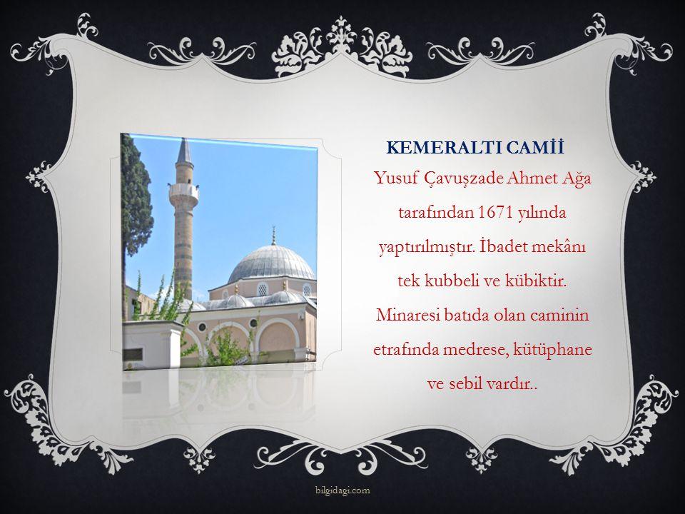 KEMERALTI CAMİİ Yusuf Çavuşzade Ahmet Ağa tarafından 1671 yılında yaptırılmıştır. İbadet mekânı tek kubbeli ve kübiktir. Minaresi batıda olan caminin