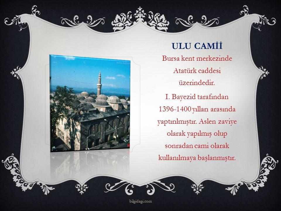 ULU CAMİİ Bursa kent merkezinde Atatürk caddesi üzerindedir. I. Bayezid tarafından 1396-1400 yılları arasında yaptırılmıştır. Aslen zaviye olarak yapı