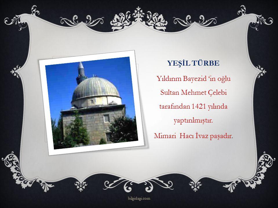 YEŞİL TÜRBE Yıldırım Bayezid 'in oğlu Sultan Mehmet Çelebi tarafından 1421 yılında yaptırılmıştır. Mimari Hacı İvaz paşadır. bilgidagi.com