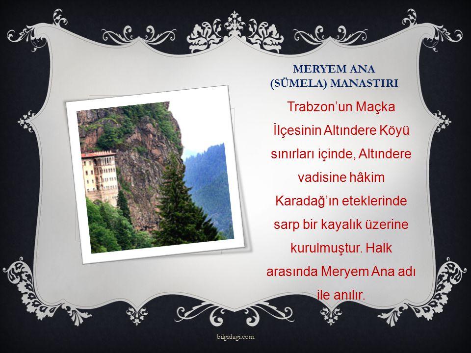 MERYEM ANA (SÜMELA) MANASTIRI Trabzon'un Maçka İlçesinin Altındere Köyü sınırları içinde, Altındere vadisine hâkim Karadağ'ın eteklerinde sarp bir kay