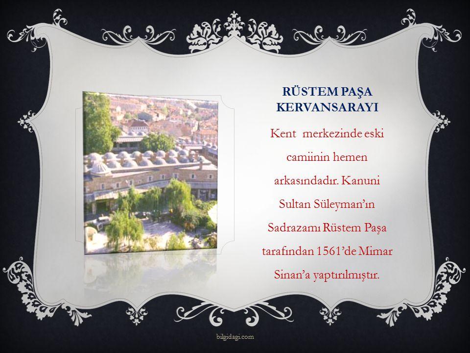 RÜSTEM PAŞA KERVANSARAYI Kent merkezinde eski camiinin hemen arkasındadır. Kanuni Sultan Süleyman'ın Sadrazamı Rüstem Paşa tarafından 1561'de Mimar Si