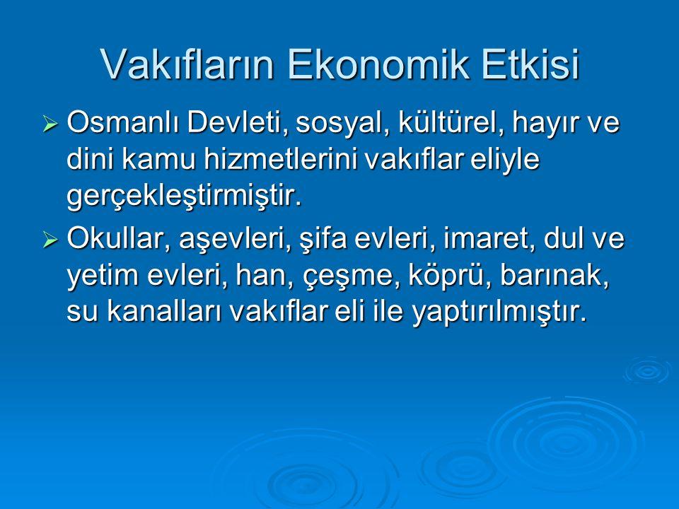 Vakıfların Ekonomik Etkisi  Osmanlı Devleti, sosyal, kültürel, hayır ve dini kamu hizmetlerini vakıflar eliyle gerçekleştirmiştir.  Okullar, aşevler