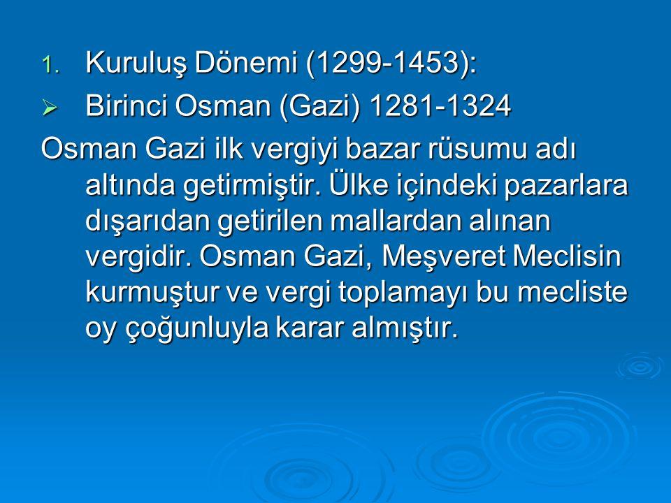 1. Kuruluş Dönemi (1299-1453):  Birinci Osman (Gazi) 1281-1324 Osman Gazi ilk vergiyi bazar rüsumu adı altında getirmiştir. Ülke içindeki pazarlara d
