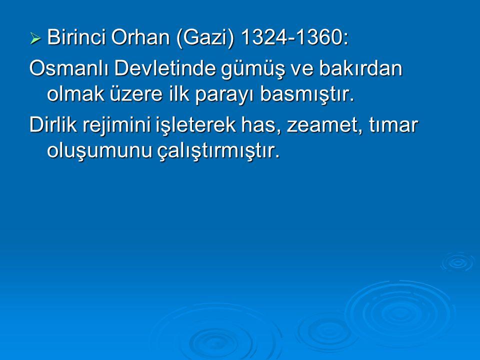  Birinci Orhan (Gazi) 1324-1360: Osmanlı Devletinde gümüş ve bakırdan olmak üzere ilk parayı basmıştır. Dirlik rejimini işleterek has, zeamet, tımar