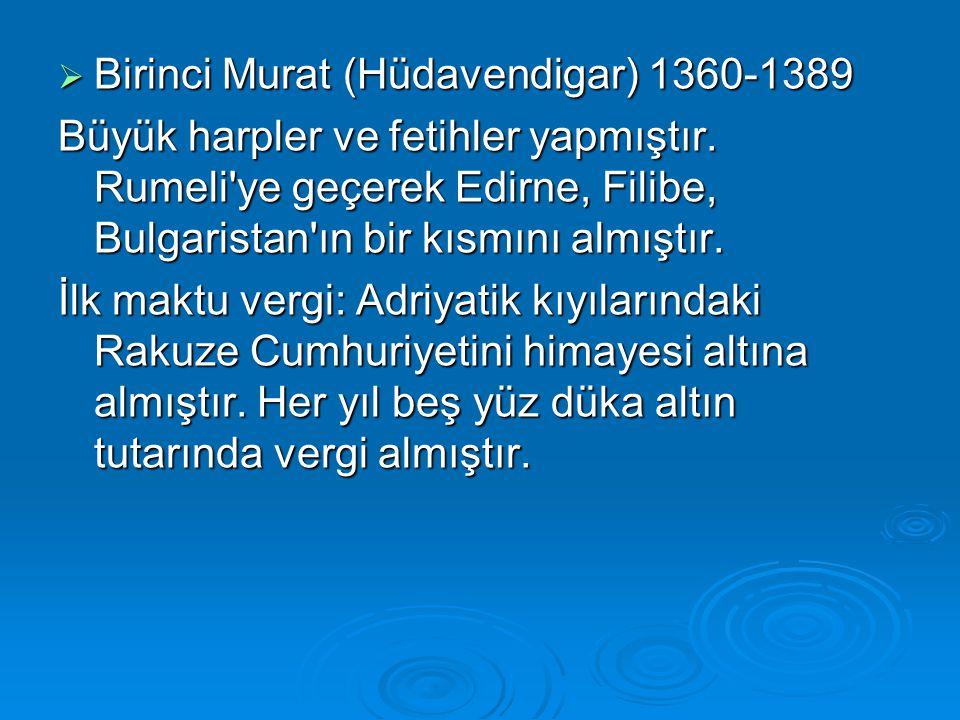  Birinci Murat (Hüdavendigar) 1360-1389 Büyük harpler ve fetihler yapmıştır. Rumeli'ye geçerek Edirne, Filibe, Bulgaristan'ın bir kısmını almıştır. İ