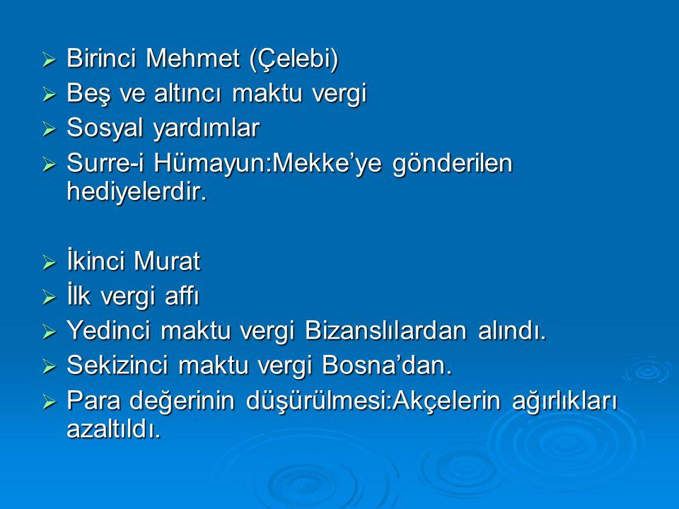  Birinci Mehmet (Çelebi)  Beş ve altıncı maktu vergi  Sosyal yardımlar  Surre-i Hümayun:Mekke'ye gönderilen hediyelerdir.  İkinci Murat  İlk ver
