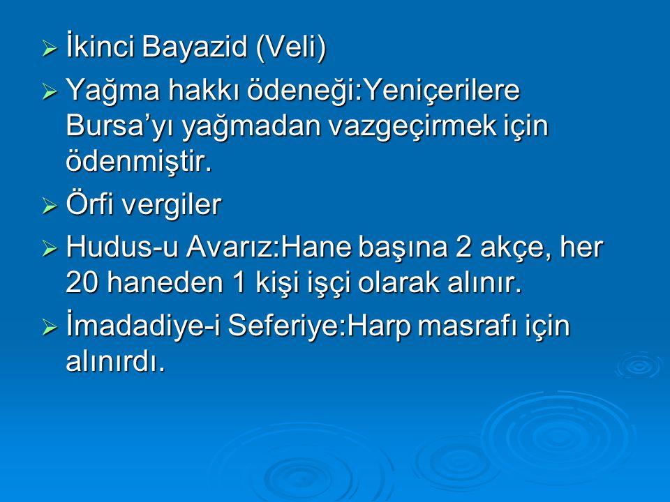  İkinci Bayazid (Veli)  Yağma hakkı ödeneği:Yeniçerilere Bursa'yı yağmadan vazgeçirmek için ödenmiştir.  Örfi vergiler  Hudus-u Avarız:Hane başına