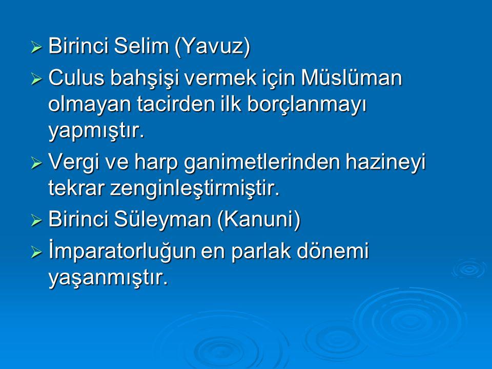  Birinci Selim (Yavuz)  Culus bahşişi vermek için Müslüman olmayan tacirden ilk borçlanmayı yapmıştır.  Vergi ve harp ganimetlerinden hazineyi tekr