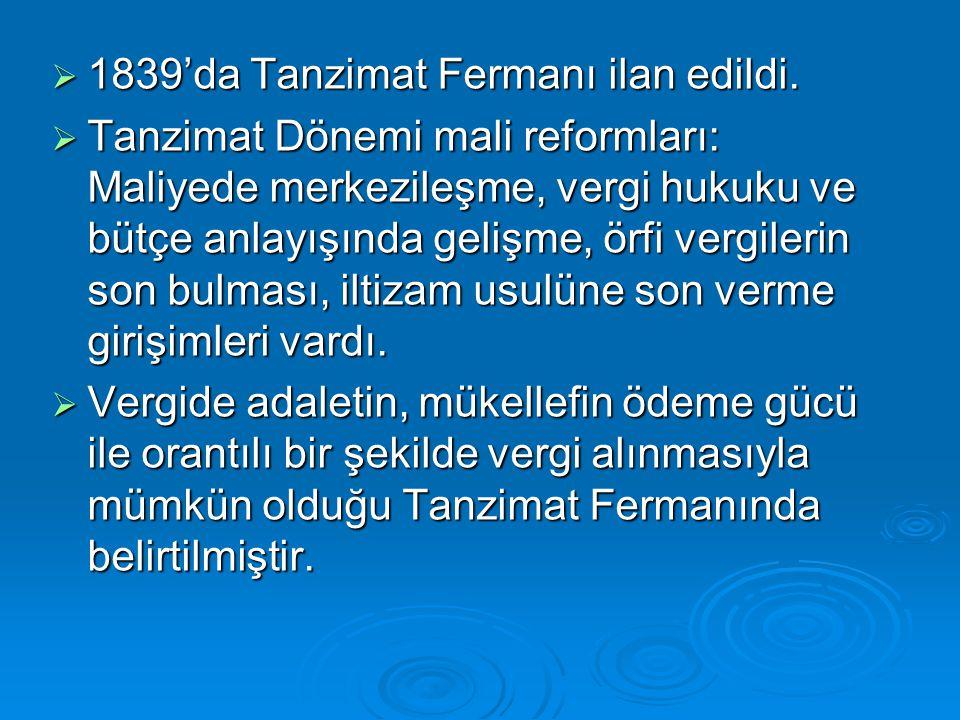  1839'da Tanzimat Fermanı ilan edildi.  Tanzimat Dönemi mali reformları: Maliyede merkezileşme, vergi hukuku ve bütçe anlayışında gelişme, örfi verg