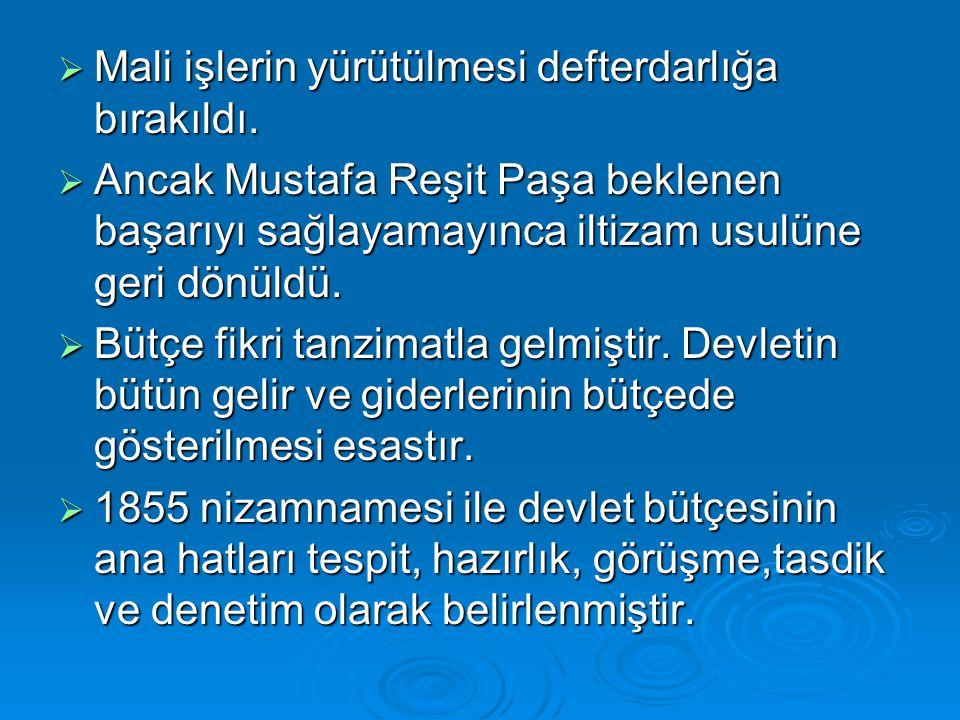  Mali işlerin yürütülmesi defterdarlığa bırakıldı.  Ancak Mustafa Reşit Paşa beklenen başarıyı sağlayamayınca iltizam usulüne geri dönüldü.  Bütçe