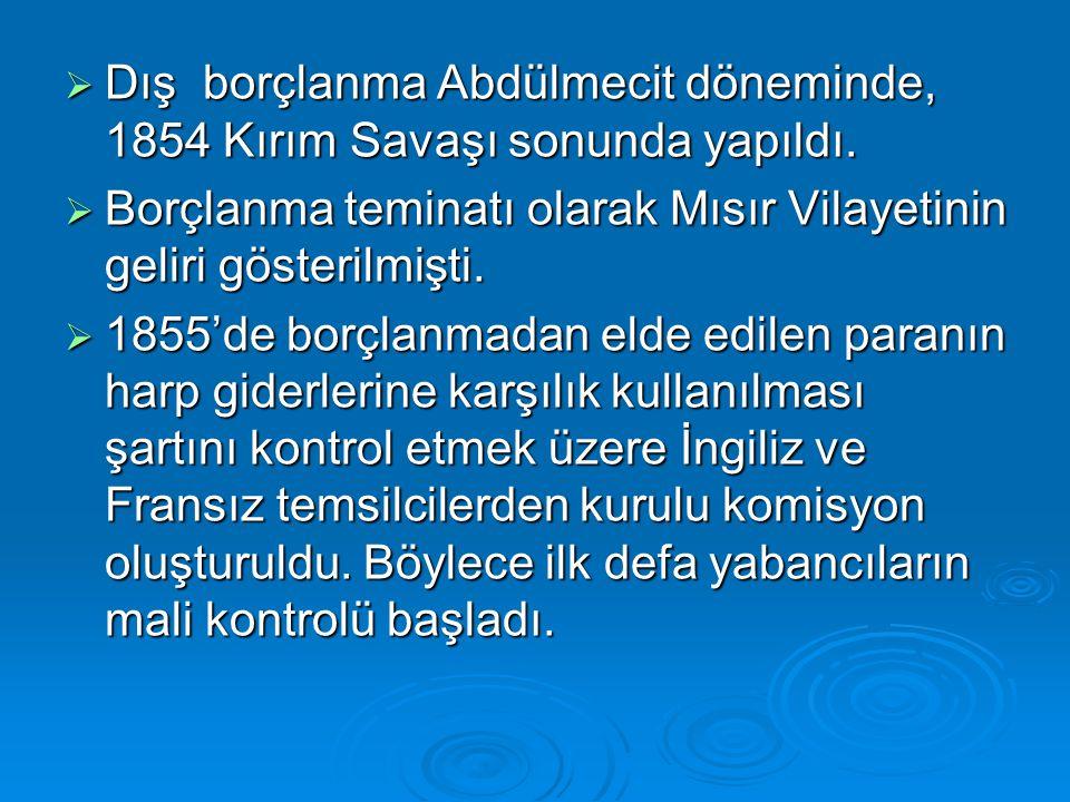  Dış borçlanma Abdülmecit döneminde, 1854 Kırım Savaşı sonunda yapıldı.  Borçlanma teminatı olarak Mısır Vilayetinin geliri gösterilmişti.  1855'de