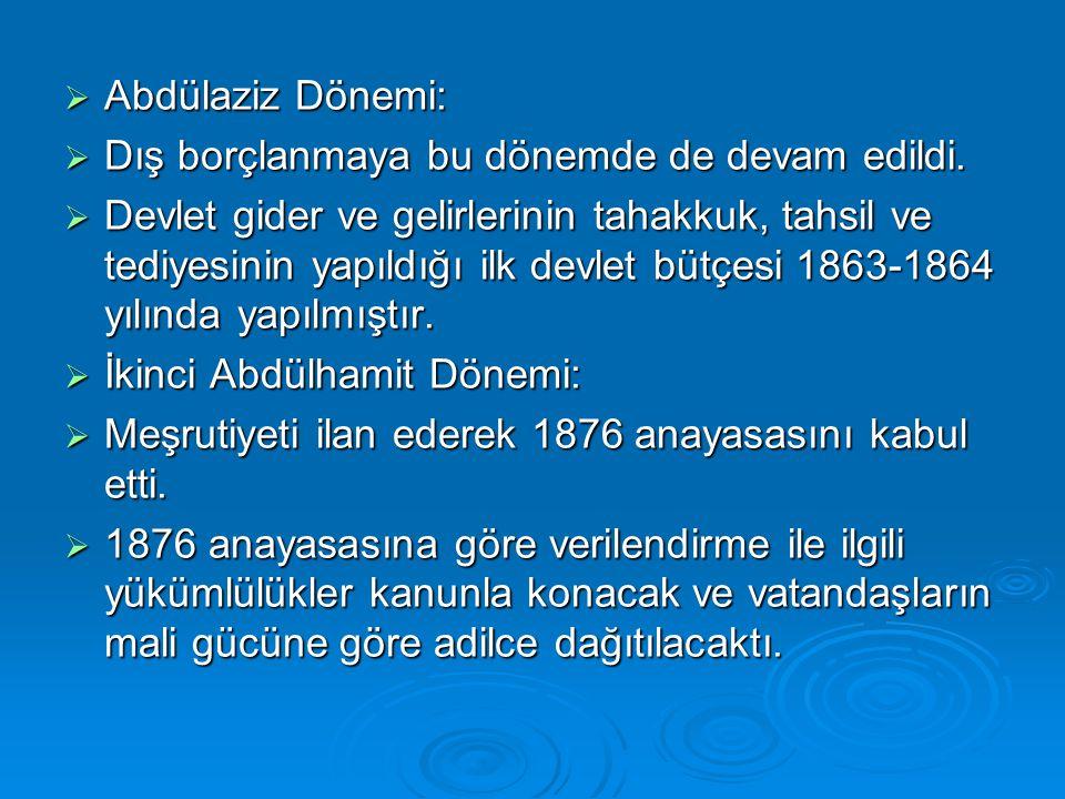  Abdülaziz Dönemi:  Dış borçlanmaya bu dönemde de devam edildi.  Devlet gider ve gelirlerinin tahakkuk, tahsil ve tediyesinin yapıldığı ilk devlet
