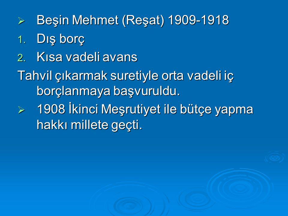  Beşin Mehmet (Reşat) 1909-1918 1. Dış borç 2. Kısa vadeli avans Tahvil çıkarmak suretiyle orta vadeli iç borçlanmaya başvuruldu.  1908 İkinci Meşru