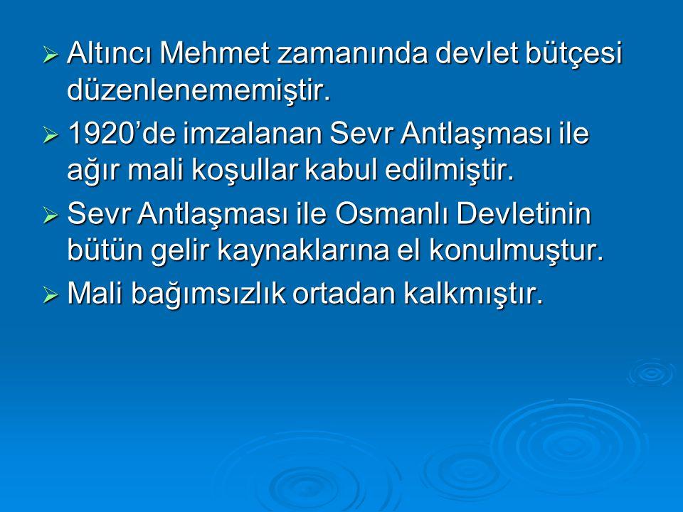  Altıncı Mehmet zamanında devlet bütçesi düzenlenememiştir.  1920'de imzalanan Sevr Antlaşması ile ağır mali koşullar kabul edilmiştir.  Sevr Antla