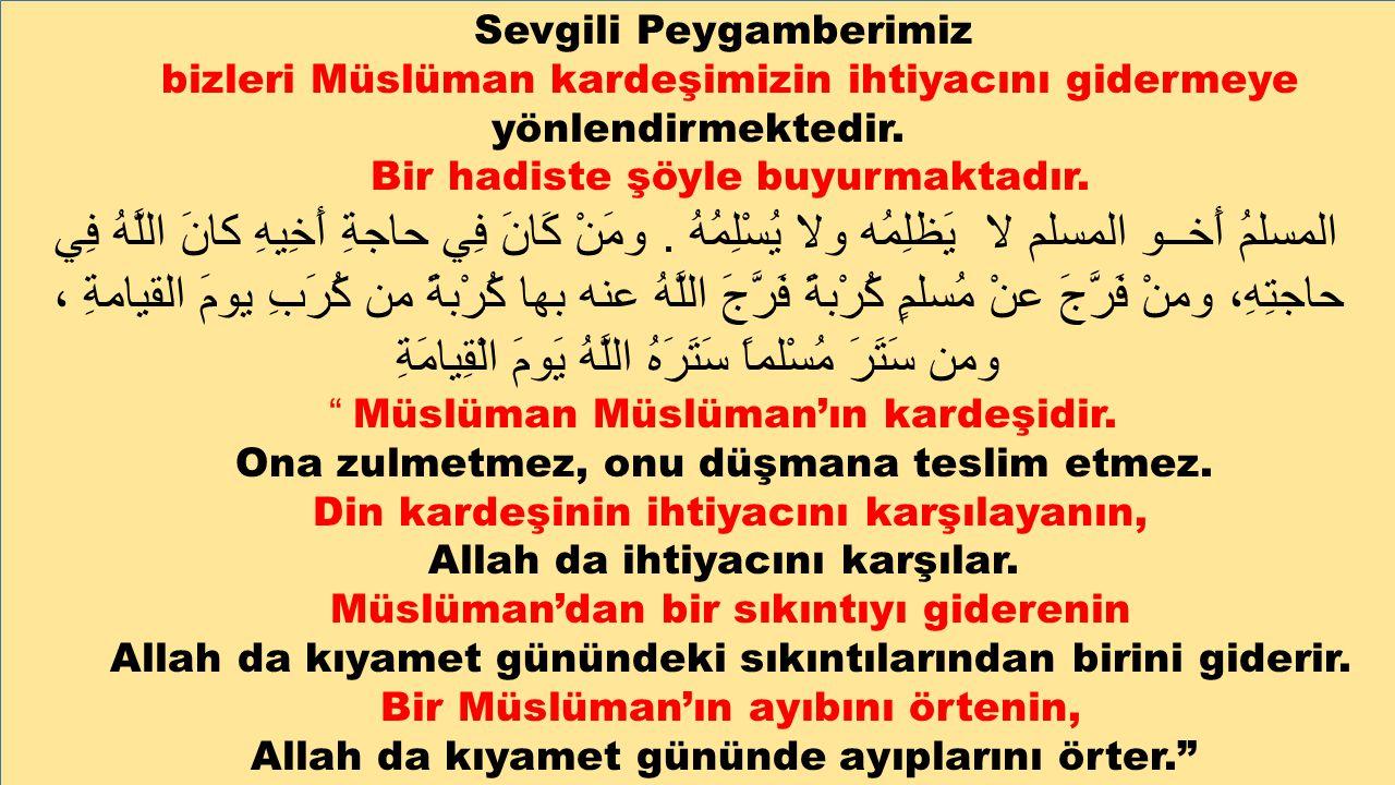 Sevgili Peygamberimiz bizleri Müslüman kardeşimizin ihtiyacını gidermeye yönlendirmektedir. Bir hadiste şöyle buyurmaktadır. المسلمُ أَخــو المسلم لا