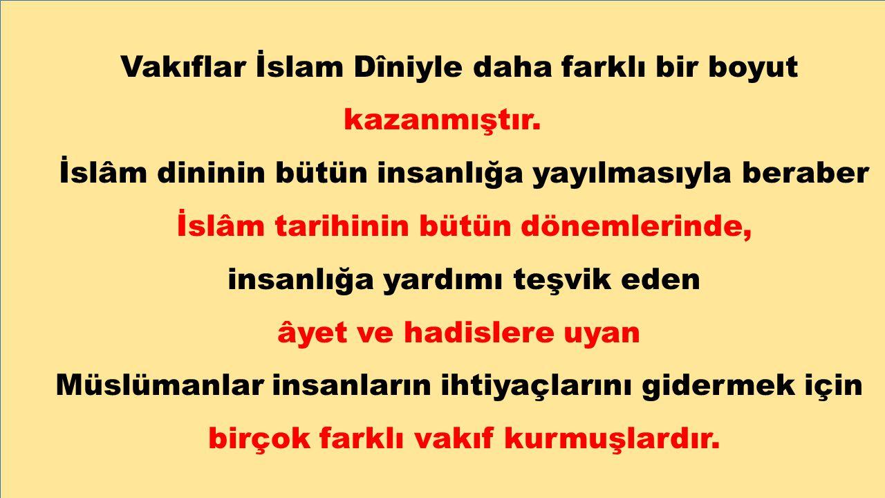 Vakıflar İslam Dîniyle daha farklı bir boyut kazanmıştır. İslâm dininin bütün insanlığa yayılmasıyla beraber İslâm tarihinin bütün dönemlerinde, insan