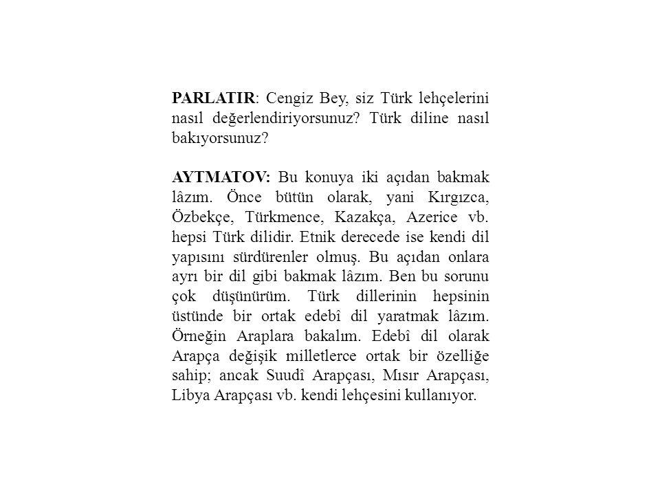 PARLATIR: Cengiz Bey, siz Türk lehçelerini nasıl değerlendiriyorsunuz? Türk diline nasıl bakıyorsunuz? AYTMATOV: Bu konuya iki açıdan bakmak lâzım. Ön