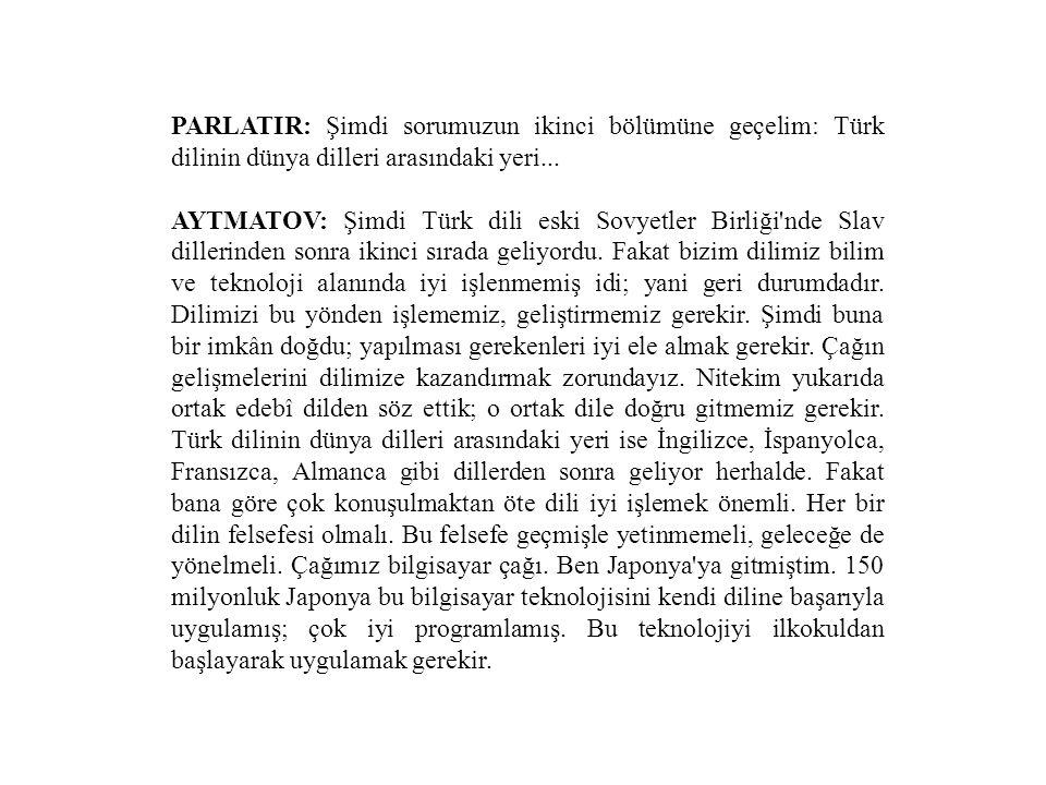 PARLATIR: Şimdi sorumuzun ikinci bölümüne geçelim: Türk dilinin dünya dilleri arasındaki yeri... AYTMATOV: Şimdi Türk dili eski Sovyetler Birliği'nde