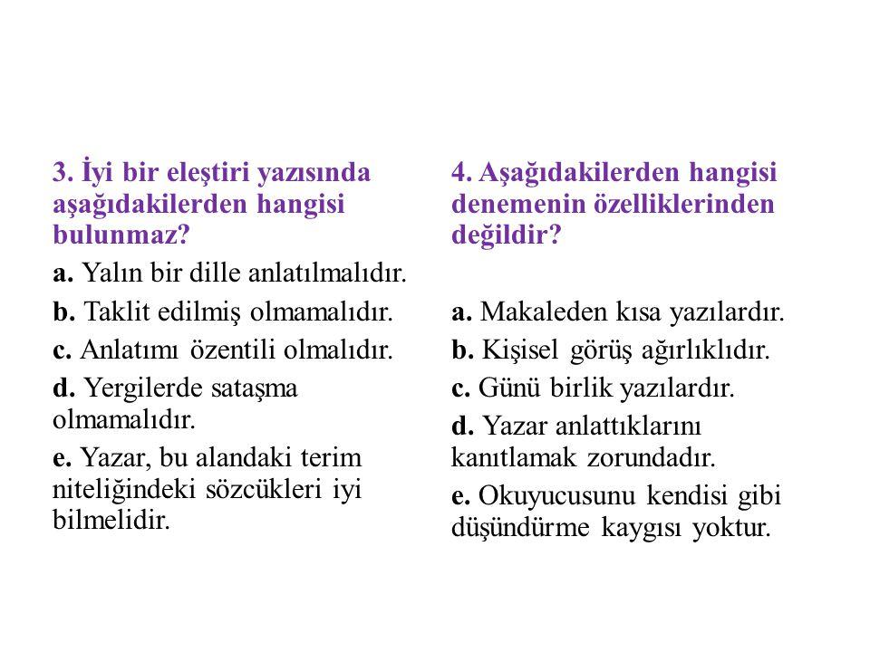3. İyi bir eleştiri yazısında aşağıdakilerden hangisi bulunmaz? a. Yalın bir dille anlatılmalıdır. b. Taklit edilmiş olmamalıdır. c. Anlatımı özentili
