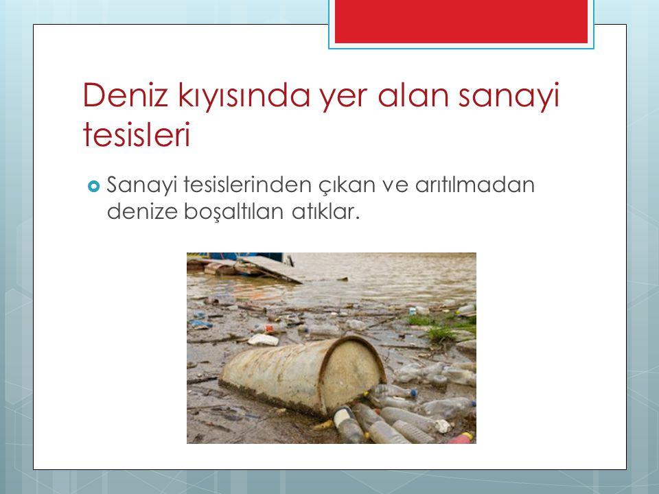 Deniz kıyısında yer alan sanayi tesisleri  Sanayi tesislerinden çıkan ve arıtılmadan denize boşaltılan atıklar.