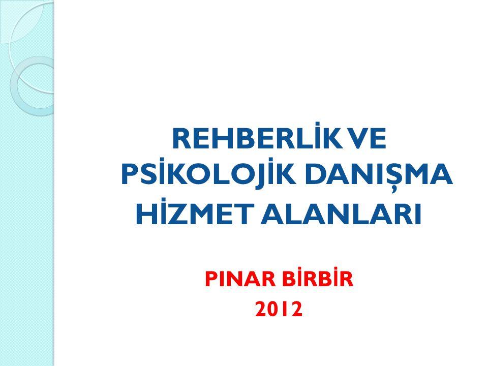 REHBERL İ K VE PS İ KOLOJ İ K DANIŞMA H İ ZMET ALANLARI PINAR B İ RB İ R 2012