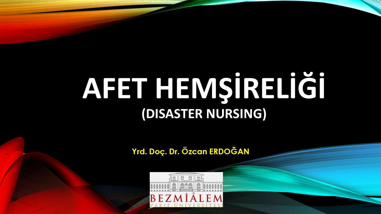 AFET HEMŞİRELİĞİ (DISASTER NURSING) Yrd. Doç. Dr. Özcan ERDOĞAN