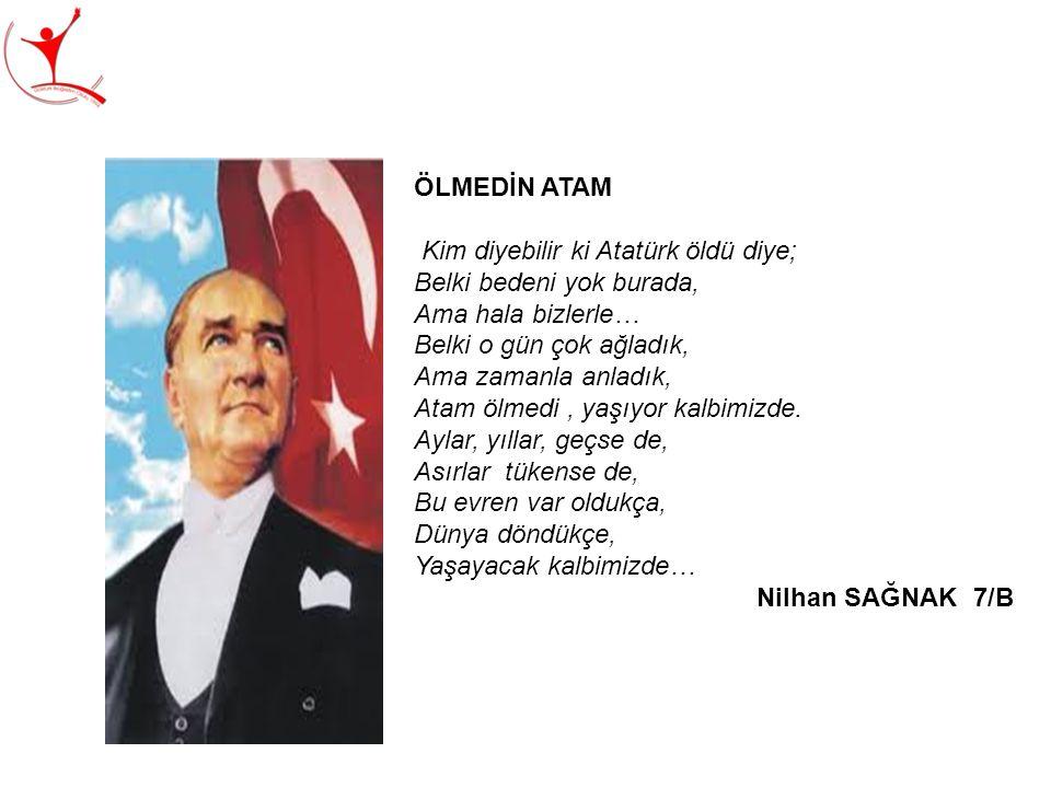ÖLMEDİN ATAM Kim diyebilir ki Atatürk öldü diye; Belki bedeni yok burada, Ama hala bizlerle… Belki o gün çok ağladık, Ama zamanla anladık, Atam ölmedi