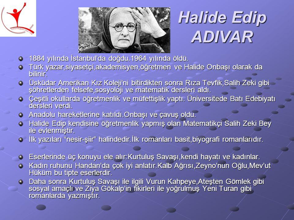 Halide Edip ADIVAR 1884 yılında İstanbul'da doğdu.1964 yılında öldü. Türk yazar,siyasetçi,akademisyen,öğretmen ve Halide Onbaşı olarak da bilinir. Üsk