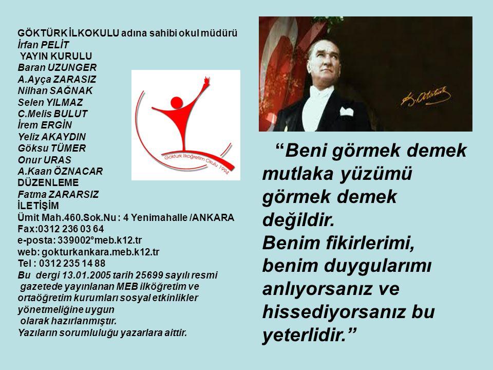 ÖLMEDİN ATAM Kim diyebilir ki Atatürk öldü diye; Belki bedeni yok burada, Ama hala bizlerle… Belki o gün çok ağladık, Ama zamanla anladık, Atam ölmedi, yaşıyor kalbimizde.